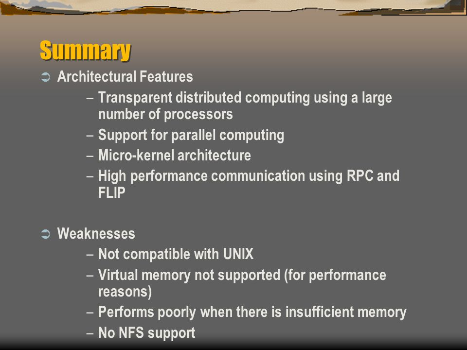 Summary  Architectural Features – Transparent distributed computing using a large number of processors – Support for parallel computing – Micro-kernel architecture – High performance communication using RPC and FLIP  Weaknesses – Not compatible with UNIX – Virtual memory not supported (for performance reasons) – Performs poorly when there is insufficient memory – No NFS support