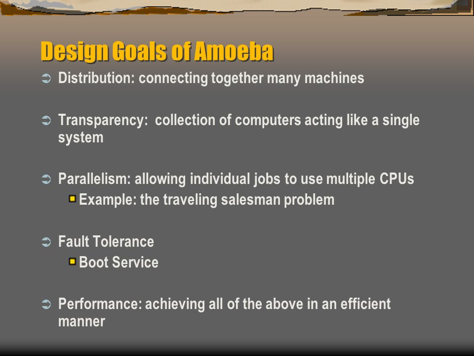 Design Goals of Amoeba  Distribution: connecting together many machines  Transparency: collection of computers acting like a single system  Parallelism: allowing individual jobs to use multiple CPUs Example: the traveling salesman problem  Fault Tolerance Boot Service  Performance: achieving all of the above in an efficient manner