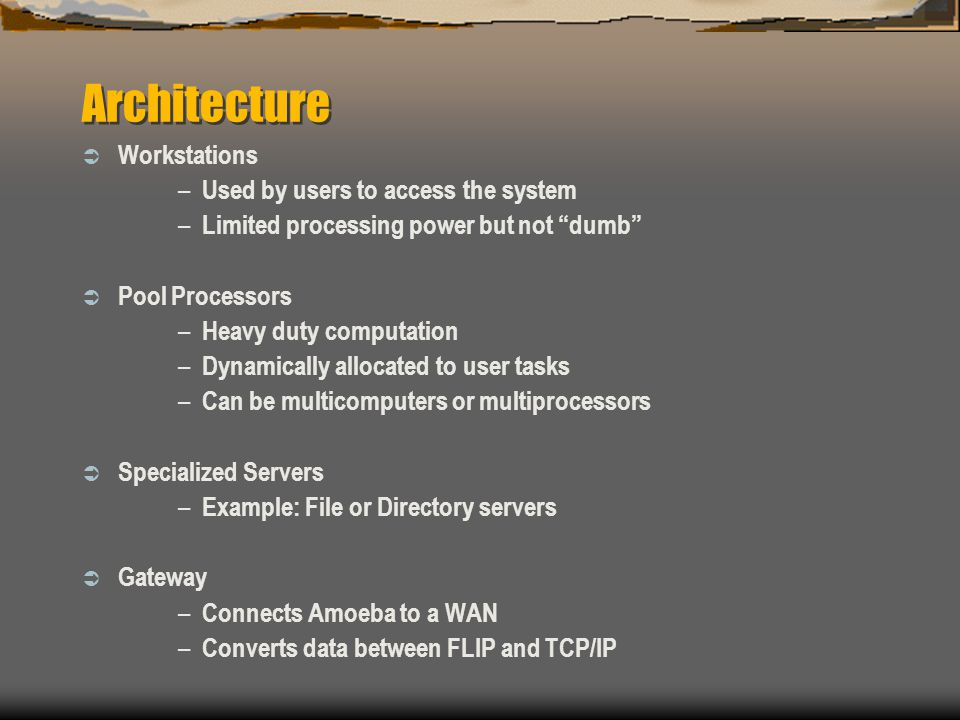 Architecture  Workstations – Used by users to access the system – Limited processing power but not dumb  Pool Processors – Heavy duty computation – Dynamically allocated to user tasks – Can be multicomputers or multiprocessors  Specialized Servers – Example: File or Directory servers  Gateway – Connects Amoeba to a WAN – Converts data between FLIP and TCP/IP