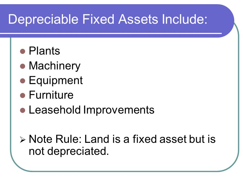 Depreciable Fixed Assets Include: Plants Machinery Equipment Furniture Leasehold Improvements  Note Rule: Land is a fixed asset but is not depreciated.
