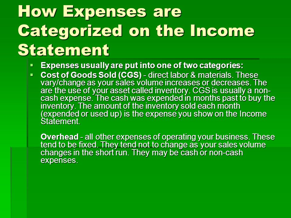 How Expenses are Categorized on the Income Statement  Expenses usually are put into one of two categories:  Cost of Goods Sold (CGS) - direct labor & materials.