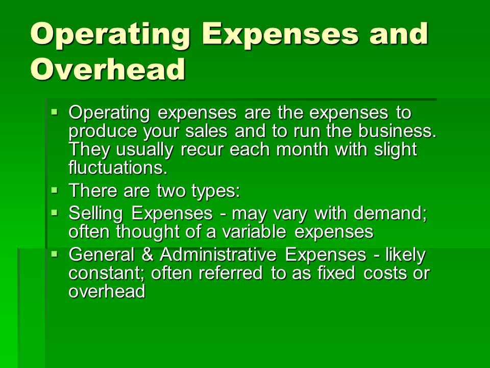 Operating Expenses and Overhead  Operating expenses are the expenses to produce your sales and to run the business.