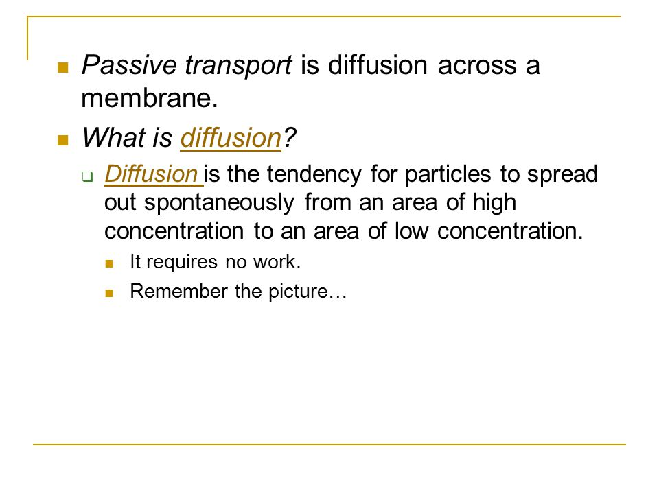 Passive transport is diffusion across a membrane. What is diffusion?diffusion  Diffusion is the tendency for particles to spread out spontaneously fr