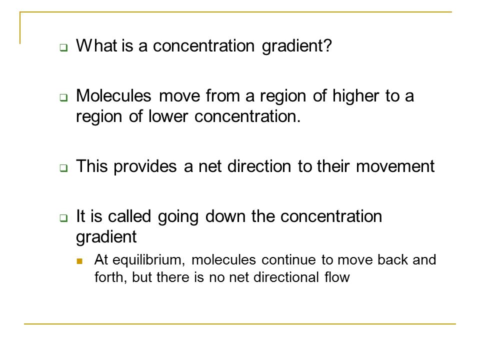  What is a concentration gradient?  Molecules move from a region of higher to a region of lower concentration.  This provides a net direction to th