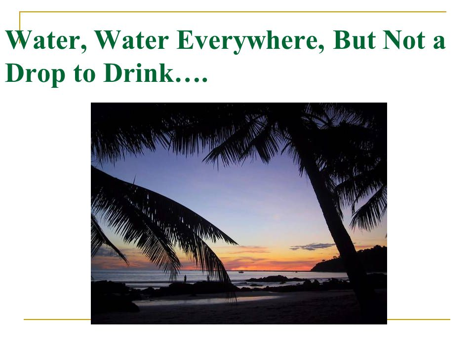 Water, Water Everywhere, But Not a Drop to Drink….