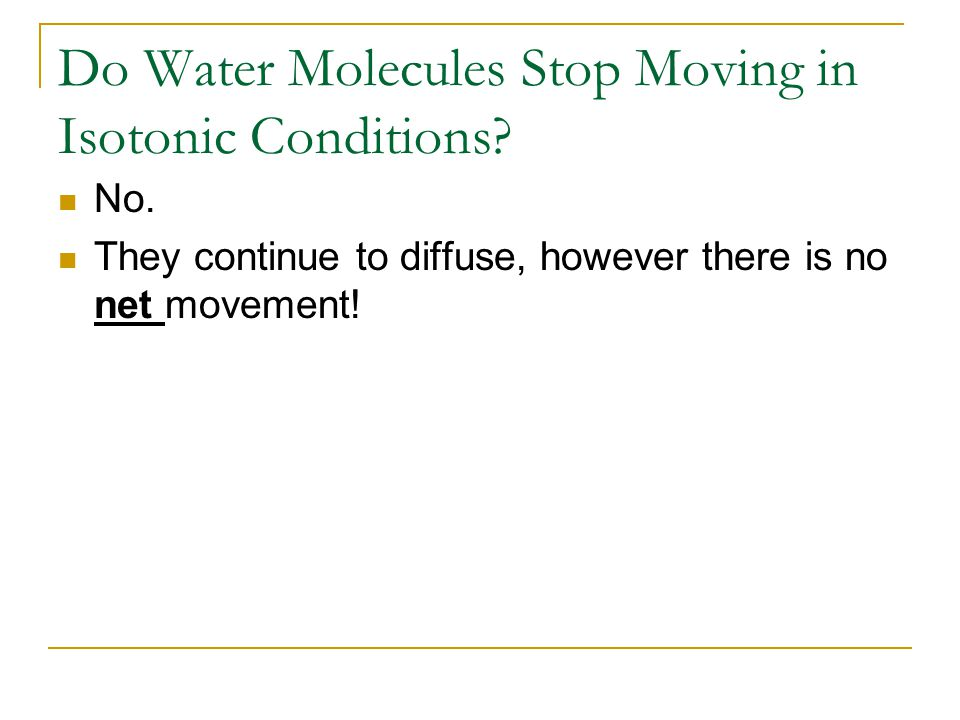 Do Water Molecules Stop Moving in Isotonic Conditions? No. They continue to diffuse, however there is no net movement!