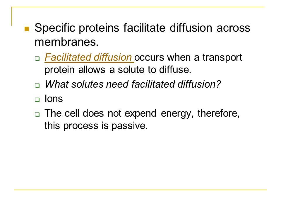 Specific proteins facilitate diffusion across membranes.