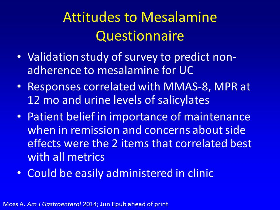 Attitudes to Mesalamine Questionnaire Validation study of survey to predict non- adherence to mesalamine for UC Responses correlated with MMAS-8, MPR at 12 mo and urine levels of salicylates Patient belief in importance of maintenance when in remission and concerns about side effects were the 2 items that correlated best with all metrics Could be easily administered in clinic Moss A.