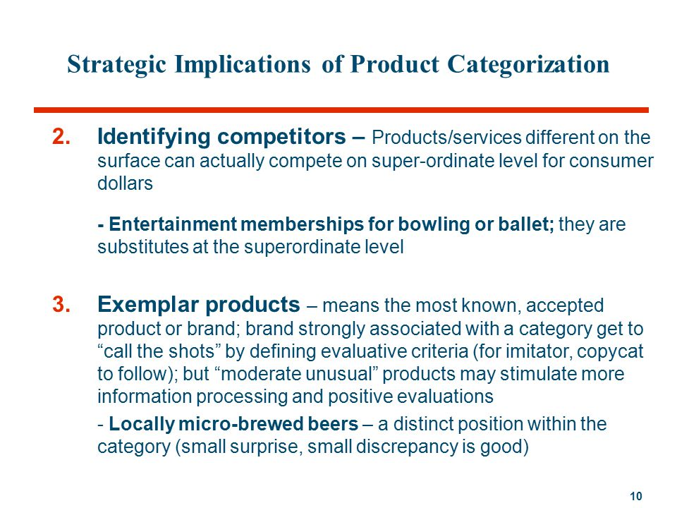 10 Strategic Implications of Product Categorization 2.Identifying competitors – Products/services different on the surface can actually compete on super-ordinate level for consumer dollars - Entertainment memberships for bowling or ballet; they are substitutes at the superordinate level 3.Exemplar products – means the most known, accepted product or brand; brand strongly associated with a category get to call the shots by defining evaluative criteria (for imitator, copycat to follow); but moderate unusual products may stimulate more information processing and positive evaluations - Locally micro-brewed beers – a distinct position within the category (small surprise, small discrepancy is good)