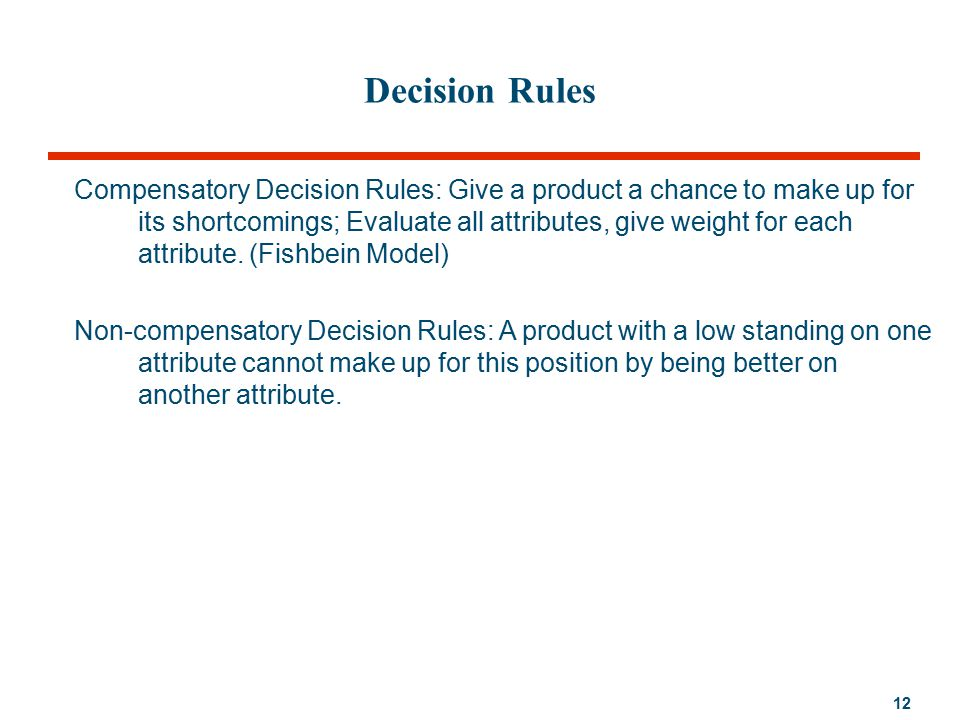 12 Decision Rules Compensatory Decision Rules: Give a product a chance to make up for its shortcomings; Evaluate all attributes, give weight for each attribute.