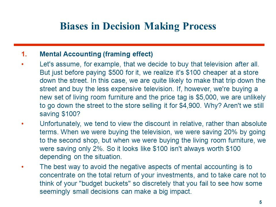 5 Biases in Decision Making Process 1.Mental Accounting (framing effect) Let s assume, for example, that we decide to buy that television after all.