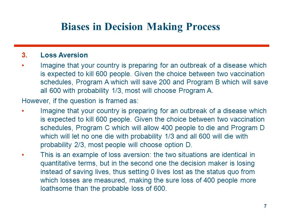 7 Biases in Decision Making Process 3.Loss Aversion Imagine that your country is preparing for an outbreak of a disease which is expected to kill 600 people.