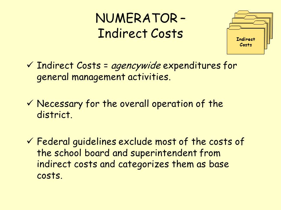NUMERATOR – Indirect Costs Indirect Costs = agencywide expenditures for general management activities. Necessary for the overall operation of the dist
