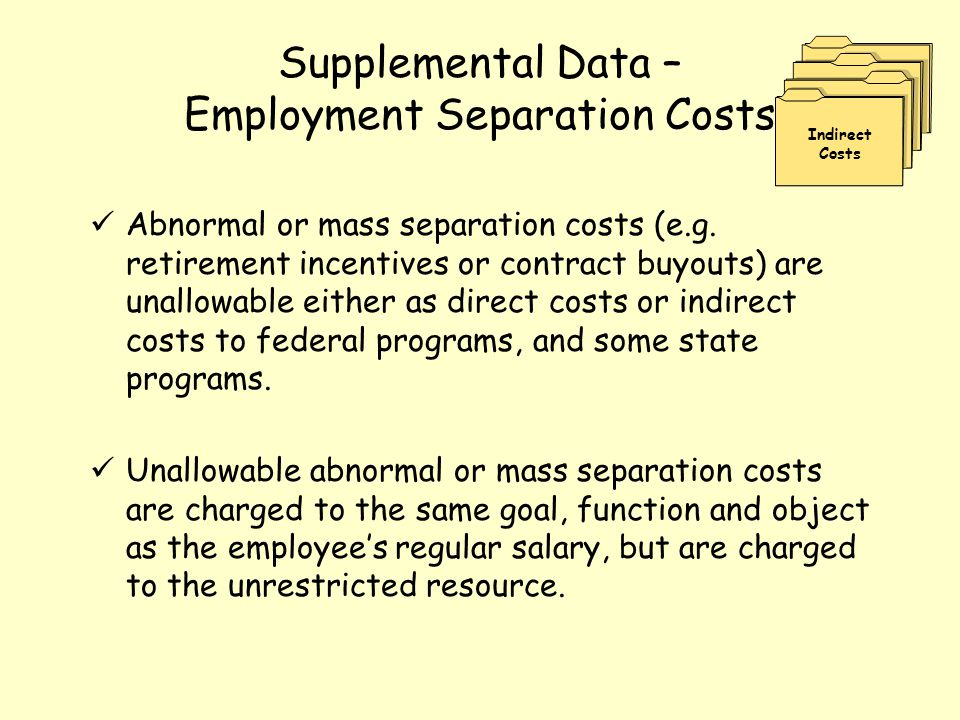 Supplemental Data – Employment Separation Costs Abnormal or mass separation costs (e.g. retirement incentives or contract buyouts) are unallowable eit