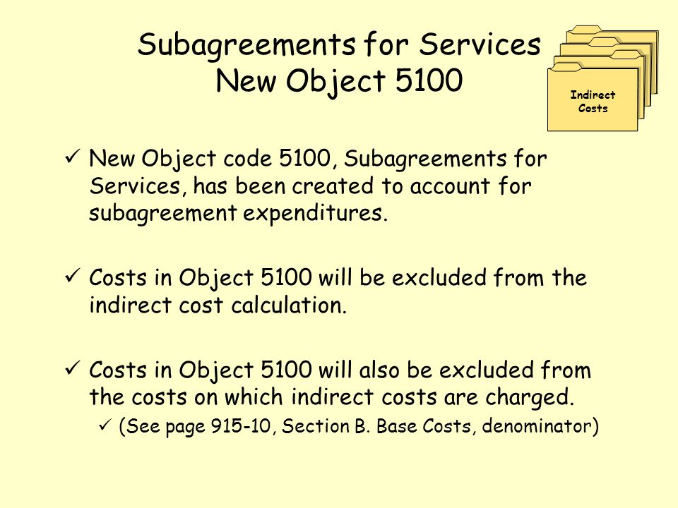 Subagreements for Services New Object 5100 New Object code 5100, Subagreements for Services, has been created to account for subagreement expenditures