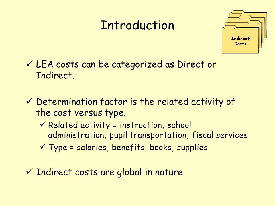 Introduction LEA costs can be categorized as Direct or Indirect. Determination factor is the related activity of the cost versus type. Related activit
