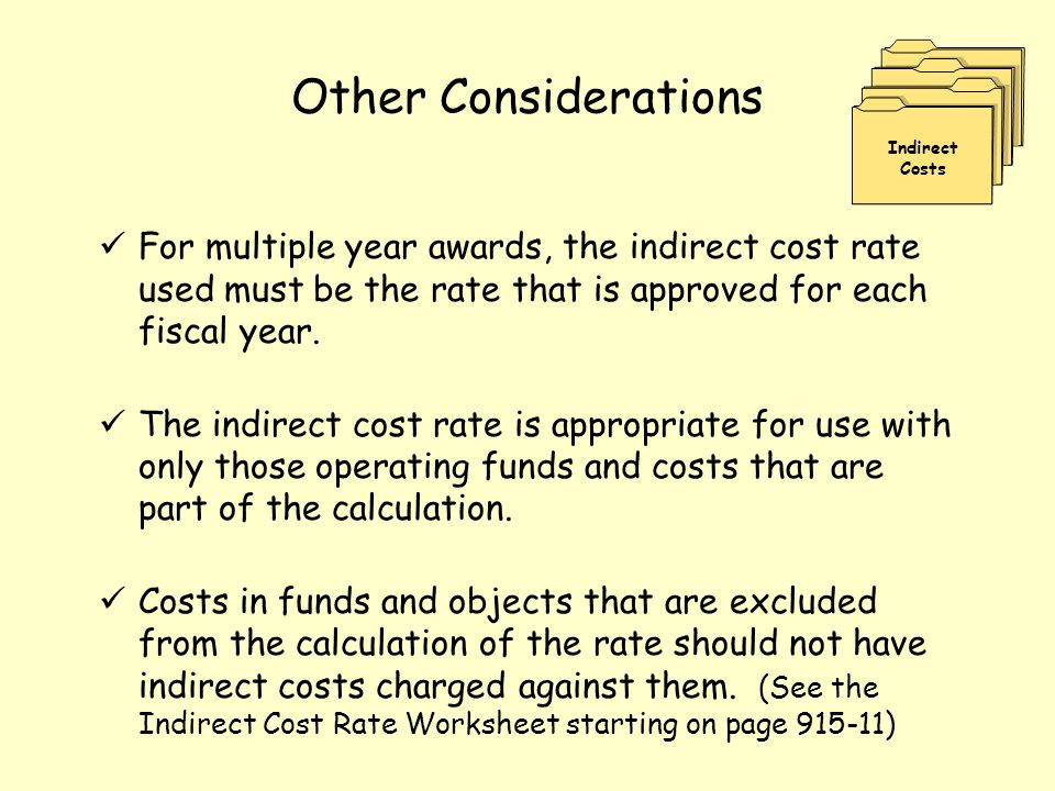 Other Considerations For multiple year awards, the indirect cost rate used must be the rate that is approved for each fiscal year. The indirect cost r