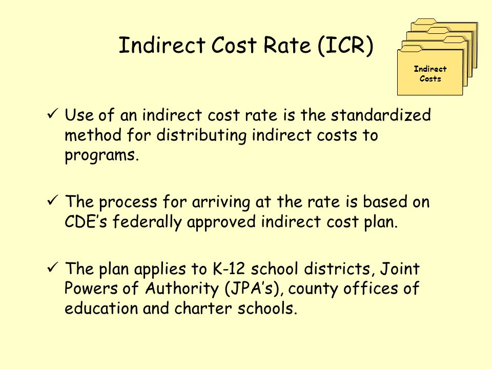Indirect Cost Rate (ICR) Use of an indirect cost rate is the standardized method for distributing indirect costs to programs. The process for arriving