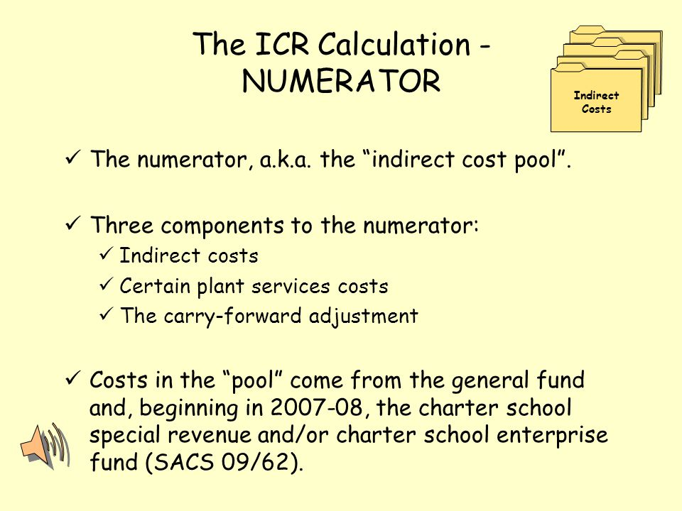"The ICR Calculation - NUMERATOR The numerator, a.k.a. the ""indirect cost pool"". Three components to the numerator: Indirect costs Certain plant servic"