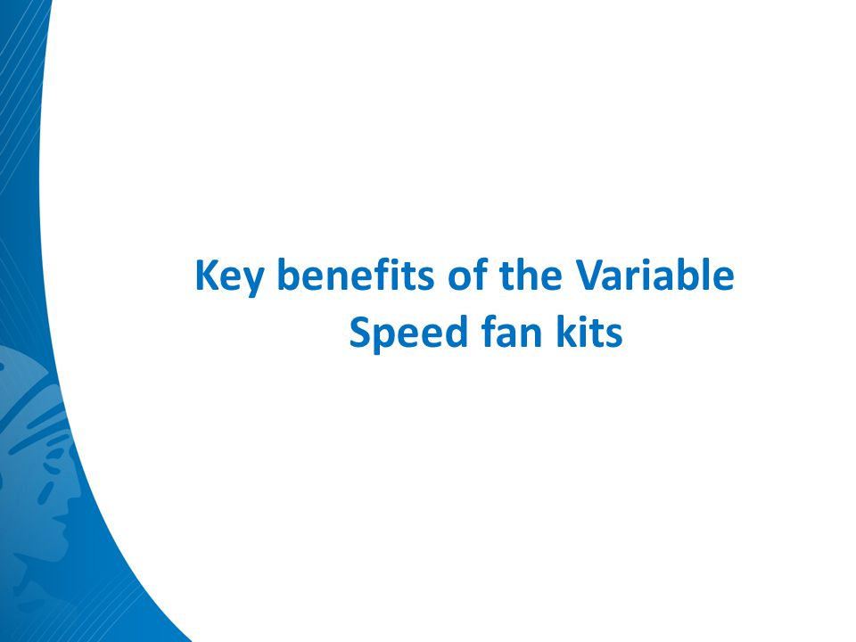 Key benefits of the Variable Speed fan kits