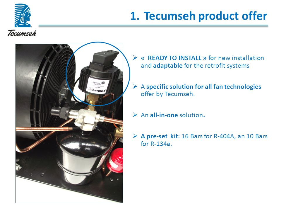 1.Tecumseh product offer  « READY TO INSTALL » for new installation and adaptable for the retrofit systems  A specific solution for all fan technolo