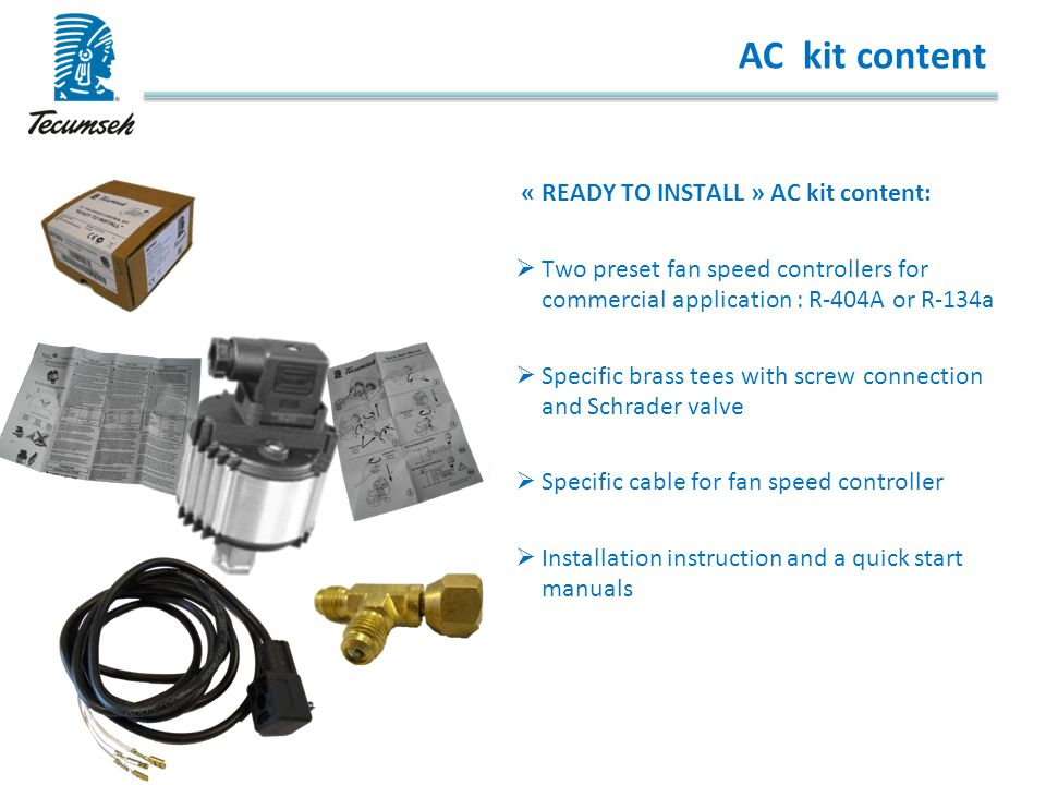AC kit content « READY TO INSTALL » AC kit content:  Two preset fan speed controllers for commercial application : R-404A or R-134a  Specific brass