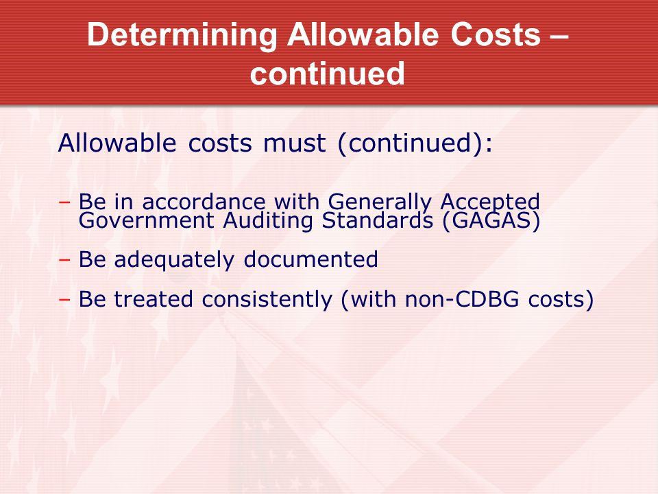 Determining Allowable Costs – continued Allowable costs must (continued): –Be in accordance with Generally Accepted Government Auditing Standards (GAGAS) –Be adequately documented –Be treated consistently (with non-CDBG costs)