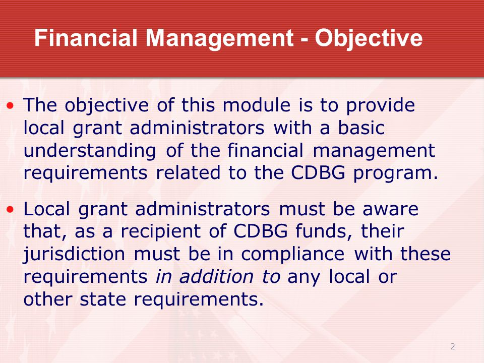 2 Financial Management - Objective The objective of this module is to provide local grant administrators with a basic understanding of the financial management requirements related to the CDBG program.