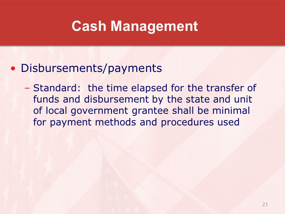 21 Cash Management Disbursements/payments –Standard: the time elapsed for the transfer of funds and disbursement by the state and unit of local government grantee shall be minimal for payment methods and procedures used
