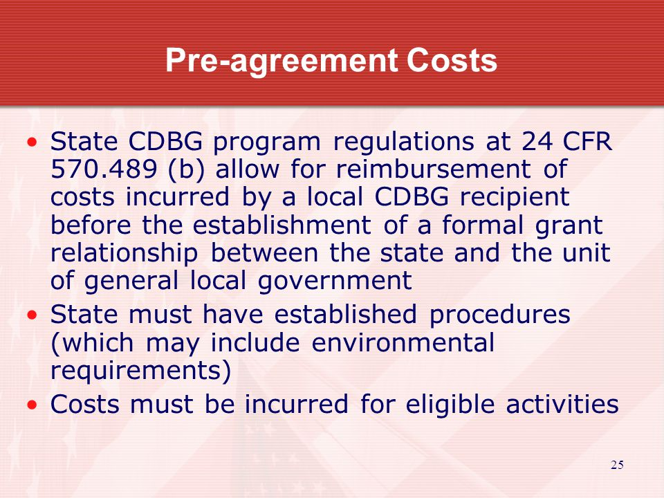 25 Pre-agreement Costs State CDBG program regulations at 24 CFR 570.489 (b) allow for reimbursement of costs incurred by a local CDBG recipient before the establishment of a formal grant relationship between the state and the unit of general local government State must have established procedures (which may include environmental requirements) Costs must be incurred for eligible activities