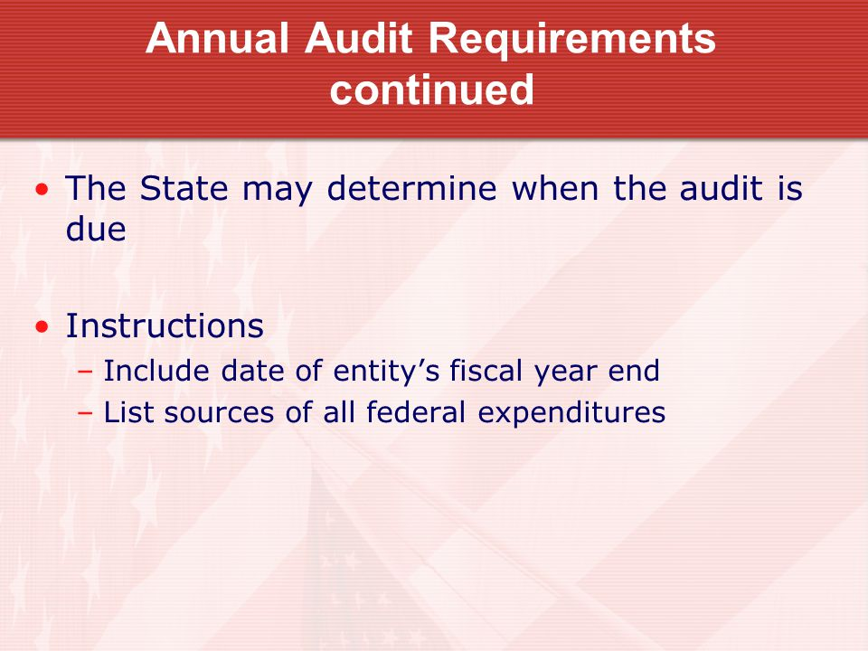 Annual Audit Requirements continued The State may determine when the audit is due Instructions –Include date of entity's fiscal year end –List sources of all federal expenditures
