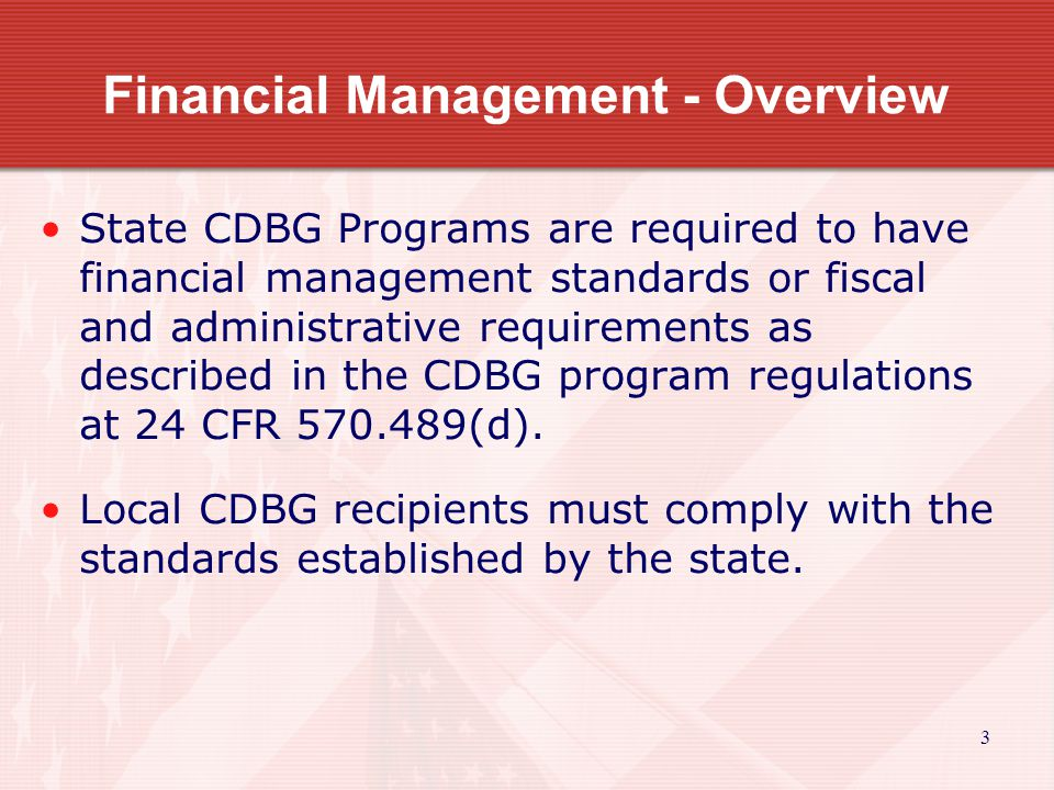 Financial Management - Overview State CDBG Programs are required to have financial management standards or fiscal and administrative requirements as described in the CDBG program regulations at 24 CFR 570.489(d).
