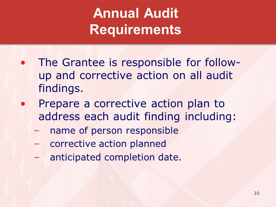 30 Annual Audit Requirements The Grantee is responsible for follow- up and corrective action on all audit findings.