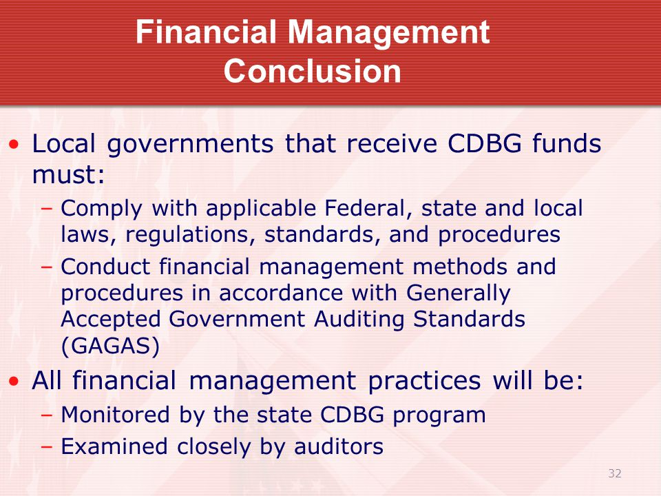 32 Financial Management Conclusion Local governments that receive CDBG funds must: –Comply with applicable Federal, state and local laws, regulations, standards, and procedures –Conduct financial management methods and procedures in accordance with Generally Accepted Government Auditing Standards (GAGAS) All financial management practices will be: –Monitored by the state CDBG program –Examined closely by auditors