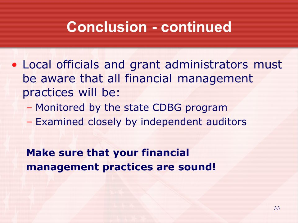 33 Conclusion - continued Local officials and grant administrators must be aware that all financial management practices will be: –Monitored by the state CDBG program –Examined closely by independent auditors Make sure that your financial management practices are sound!