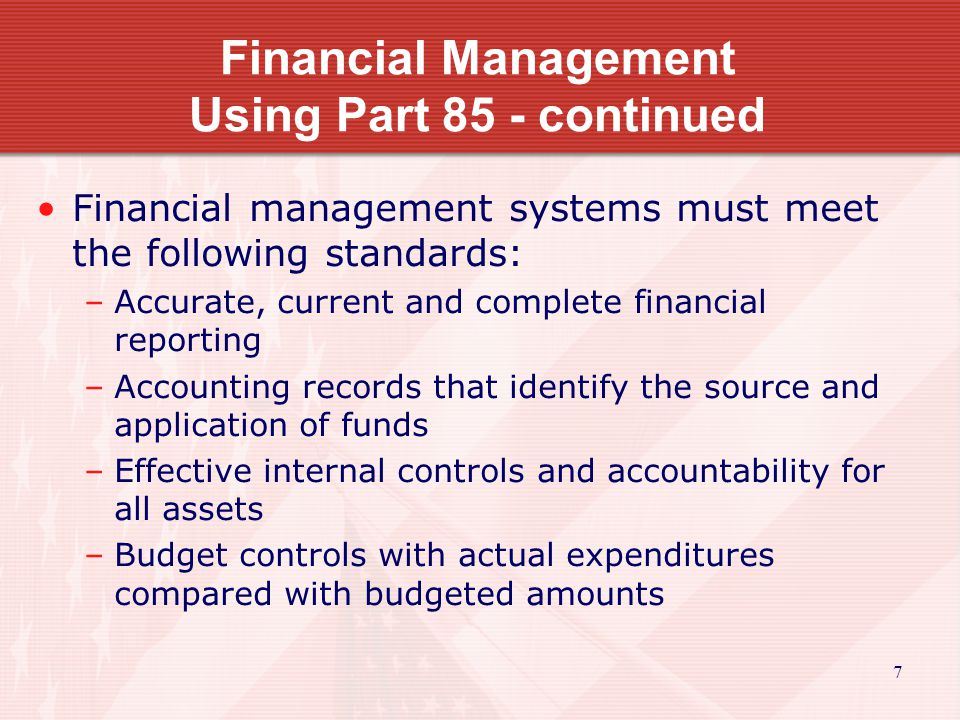 Financial Management Using Part 85 - continued Financial management systems must meet the following standards: –Accurate, current and complete financial reporting –Accounting records that identify the source and application of funds –Effective internal controls and accountability for all assets –Budget controls with actual expenditures compared with budgeted amounts 7