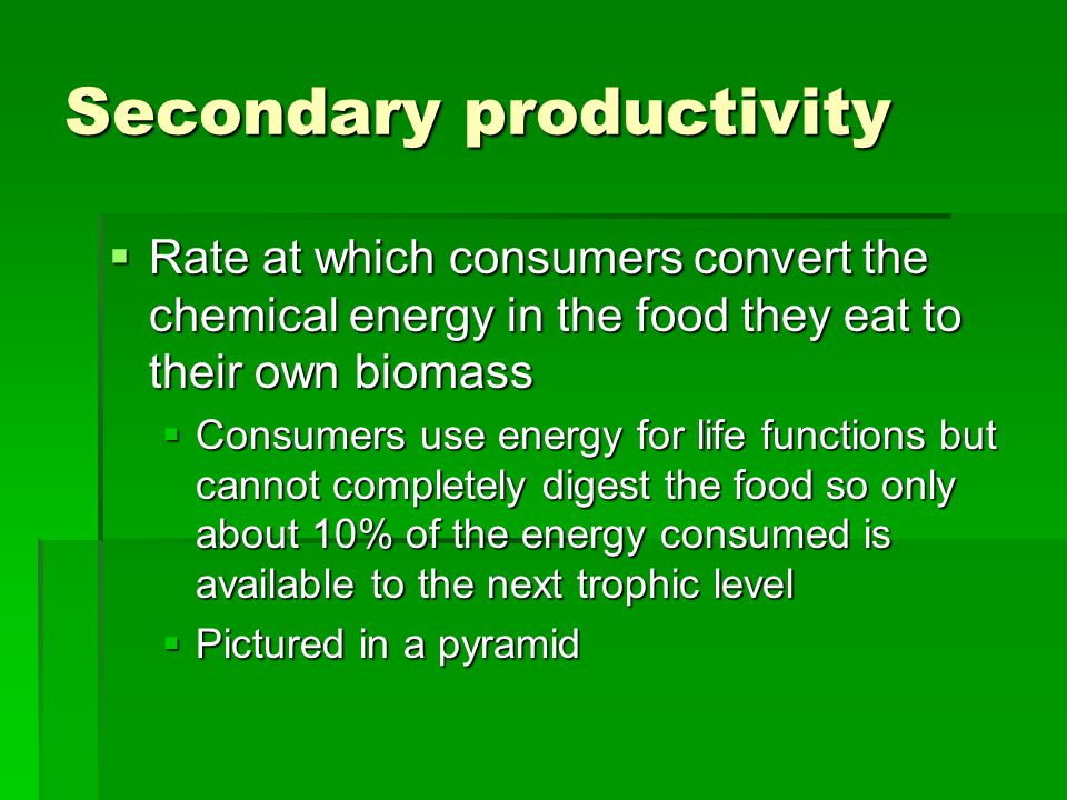 Secondary productivity  Rate at which consumers convert the chemical energy in the food they eat to their own biomass  Consumers use energy for life functions but cannot completely digest the food so only about 10% of the energy consumed is available to the next trophic level  Pictured in a pyramid