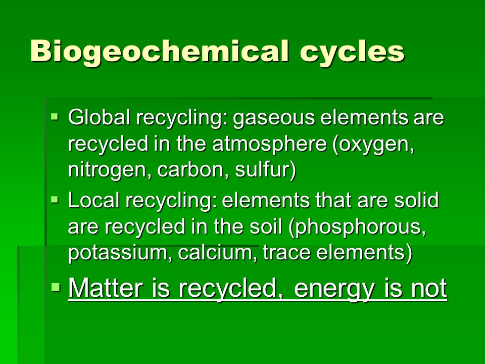 Biogeochemical cycles  Global recycling: gaseous elements are recycled in the atmosphere (oxygen, nitrogen, carbon, sulfur)  Local recycling: elements that are solid are recycled in the soil (phosphorous, potassium, calcium, trace elements)  Matter is recycled, energy is not