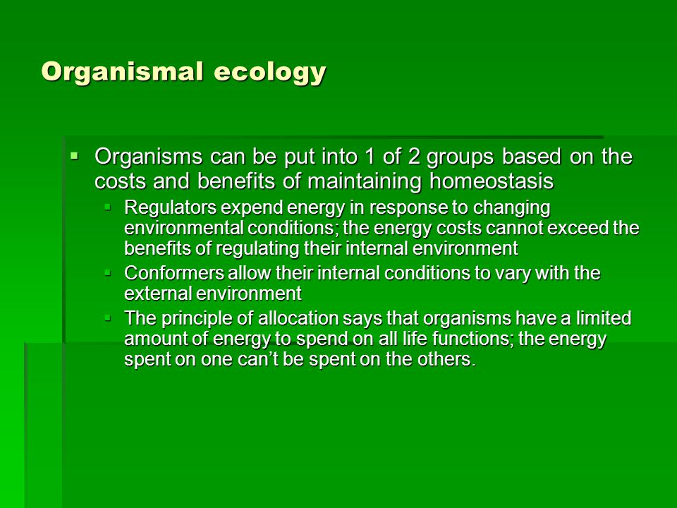 Organismal ecology  Organisms can be put into 1 of 2 groups based on the costs and benefits of maintaining homeostasis  Regulators expend energy in response to changing environmental conditions; the energy costs cannot exceed the benefits of regulating their internal environment  Conformers allow their internal conditions to vary with the external environment  The principle of allocation says that organisms have a limited amount of energy to spend on all life functions; the energy spent on one can't be spent on the others.
