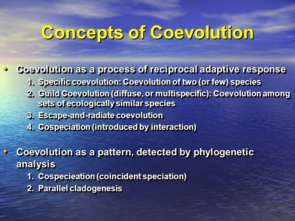 Concepts of Coevolution Coevolution as a process of reciprocal adaptive response Coevolution as a process of reciprocal adaptive response 1.Specific coevolution: Coevolution of two (or few) species 2.Guild Coevolution (diffuse, or multispecific): Coevolution among sets of ecologically similar species 3.Escape-and-radiate coevolution 4.Cospeciation (introduced by interaction) Coevolution as a pattern, detected by phylogenetic analysis Coevolution as a pattern, detected by phylogenetic analysis 1.Cospecieation (coincident speciation) 2.Parallel cladogenesis Coevolution as a process of reciprocal adaptive response Coevolution as a process of reciprocal adaptive response 1.Specific coevolution: Coevolution of two (or few) species 2.Guild Coevolution (diffuse, or multispecific): Coevolution among sets of ecologically similar species 3.Escape-and-radiate coevolution 4.Cospeciation (introduced by interaction) Coevolution as a pattern, detected by phylogenetic analysis Coevolution as a pattern, detected by phylogenetic analysis 1.Cospecieation (coincident speciation) 2.Parallel cladogenesis