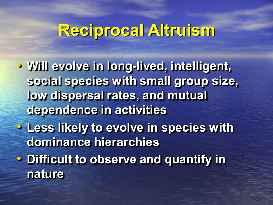 Reciprocal Altruism Will evolve in long-lived, intelligent, social species with small group size, low dispersal rates, and mutual dependence in activities Will evolve in long-lived, intelligent, social species with small group size, low dispersal rates, and mutual dependence in activities Less likely to evolve in species with dominance hierarchies Less likely to evolve in species with dominance hierarchies Difficult to observe and quantify in nature Difficult to observe and quantify in nature Will evolve in long-lived, intelligent, social species with small group size, low dispersal rates, and mutual dependence in activities Will evolve in long-lived, intelligent, social species with small group size, low dispersal rates, and mutual dependence in activities Less likely to evolve in species with dominance hierarchies Less likely to evolve in species with dominance hierarchies Difficult to observe and quantify in nature Difficult to observe and quantify in nature