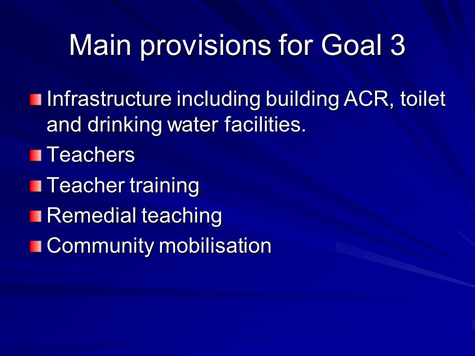 Main provisions for Goal 3 Infrastructure including building ACR, toilet and drinking water facilities. Teachers Teacher training Remedial teaching Co