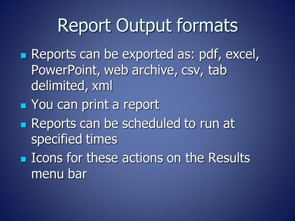 Report Output formats Reports can be exported as: pdf, excel, PowerPoint, web archive, csv, tab delimited, xml Reports can be exported as: pdf, excel,