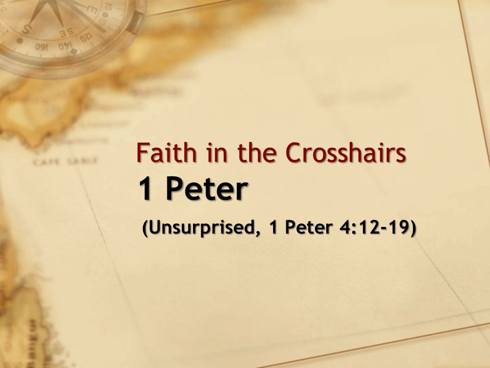 Faith in the Crosshairs 1 Peter (Unsurprised, 1 Peter 4:12-19) (Unsurprised, 1 Peter 4:12-19)