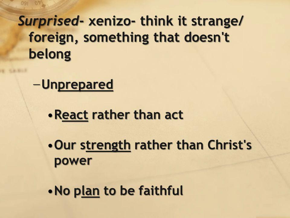 Surprised- xenizo- think it strange/ foreign, something that doesn t belong − Unprepared React rather than actReact rather than act Our strength rather than Christ s powerOur strength rather than Christ s power No plan to be faithfulNo plan to be faithful