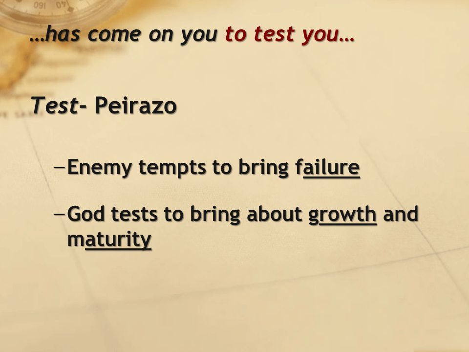 …has come on you to test you… Test- Peirazo − Enemy tempts to bring failure − God tests to bring about growth and maturity