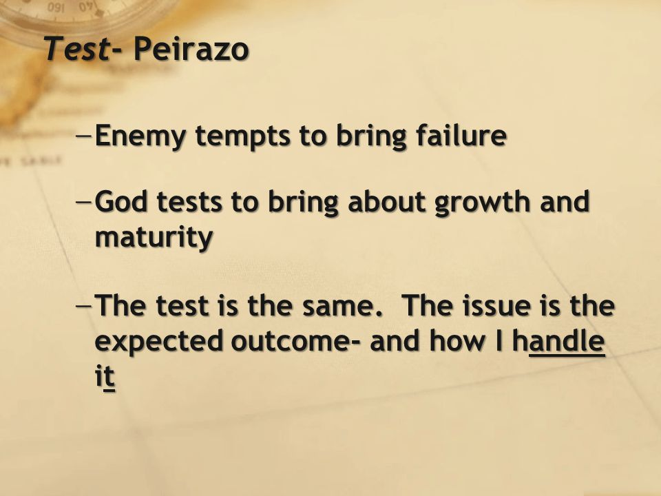 Test- Peirazo − Enemy tempts to bring failure − God tests to bring about growth and maturity − The test is the same.