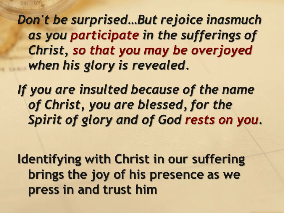 Don t be surprised…But rejoice inasmuch as you participate in the sufferings of Christ, so that you may be overjoyed when his glory is revealed.