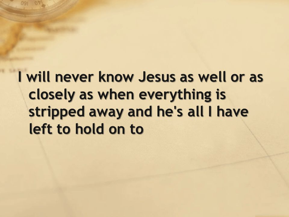 I will never know Jesus as well or as closely as when everything is stripped away and he s all I have left to hold on to