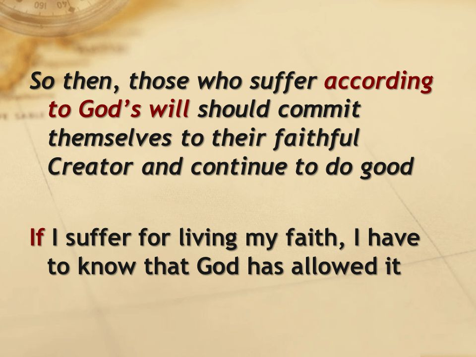 So then, those who suffer according to God's will should commit themselves to their faithful Creator and continue to do good If I suffer for living my faith, I have to know that God has allowed it